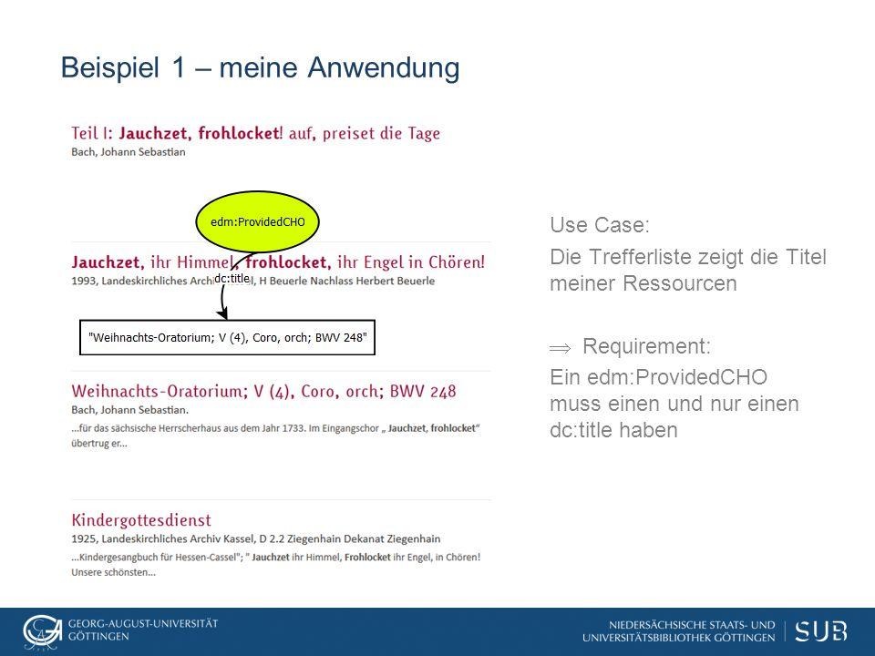 Beispiel 1 – meine Anwendung Use Case: Die Trefferliste zeigt die Titel meiner Ressourcen  Requirement: Ein edm:ProvidedCHO muss einen und nur einen dc:title haben