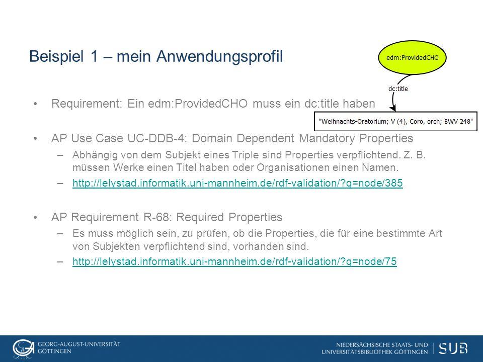 Beispiel 1 – mein Anwendungsprofil Requirement: Ein edm:ProvidedCHO muss ein dc:title haben AP Use Case UC-DDB-4: Domain Dependent Mandatory Properties –Abhängig von dem Subjekt eines Triple sind Properties verpflichtend.