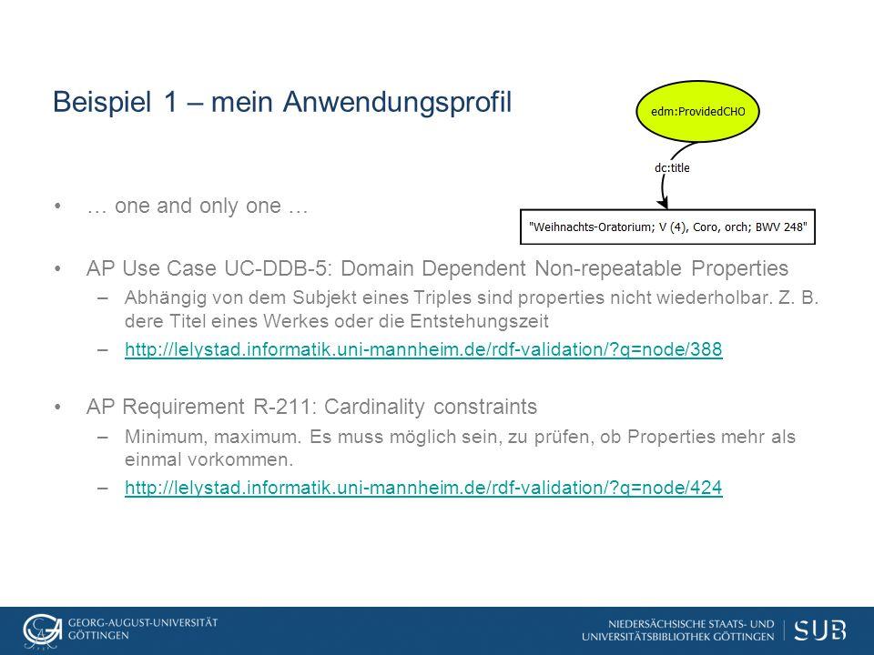 Beispiel 1 – mein Anwendungsprofil … one and only one … AP Use Case UC-DDB-5: Domain Dependent Non-repeatable Properties –Abhängig von dem Subjekt eines Triples sind properties nicht wiederholbar.
