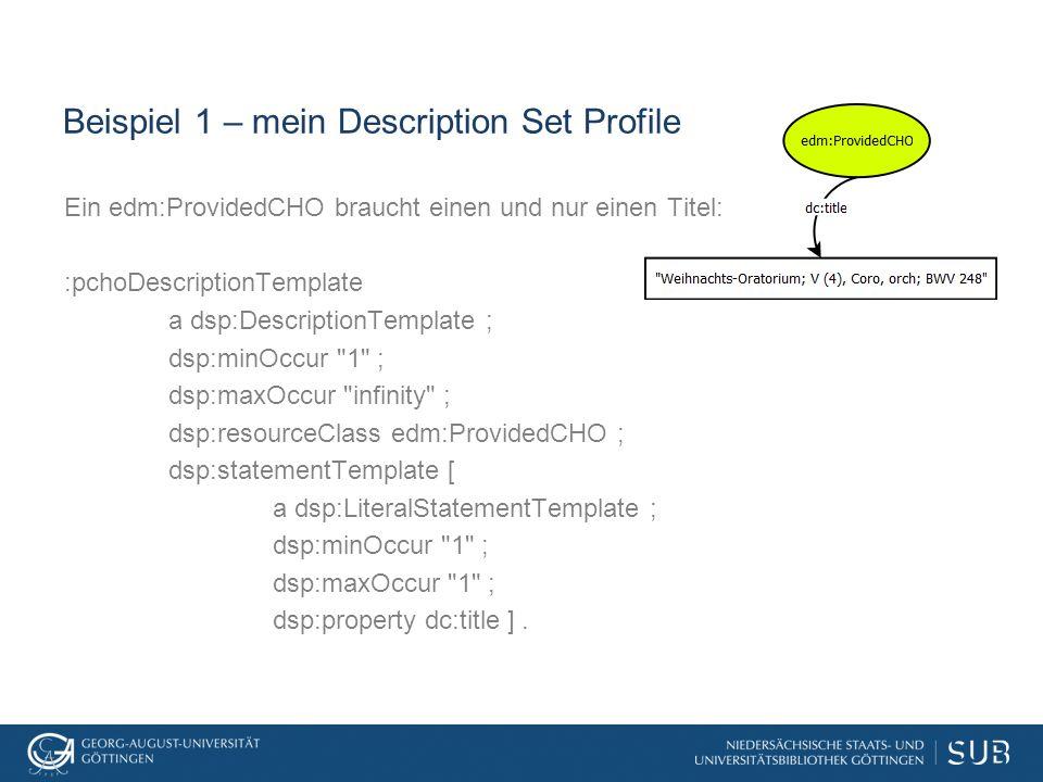 Beispiel 1 – mein Description Set Profile Ein edm:ProvidedCHO braucht einen und nur einen Titel: :pchoDescriptionTemplate a dsp:DescriptionTemplate ; dsp:minOccur 1 ; dsp:maxOccur infinity ; dsp:resourceClass edm:ProvidedCHO ; dsp:statementTemplate [ a dsp:LiteralStatementTemplate ; dsp:minOccur 1 ; dsp:maxOccur 1 ; dsp:property dc:title ].