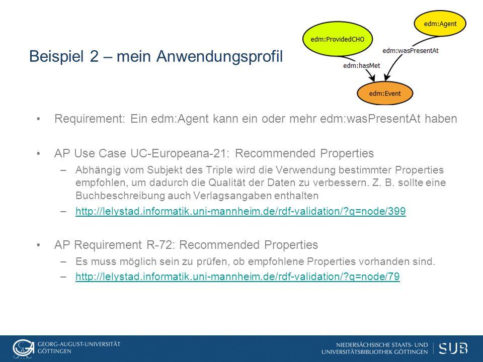 Beispiel 2 – mein Anwendungsprofil Requirement: Ein edm:Agent kann ein oder mehr edm:wasPresentAt haben AP Use Case UC-Europeana-21: Recommended Properties –Abhängig vom Subjekt des Triple wird die Verwendung bestimmter Properties empfohlen, um dadurch die Qualität der Daten zu verbessern.