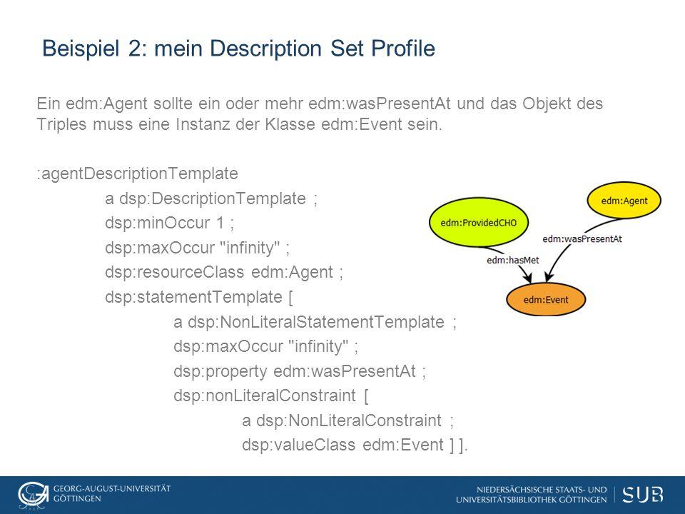 Beispiel 2: mein Description Set Profile Ein edm:Agent sollte ein oder mehr edm:wasPresentAt und das Objekt des Triples muss eine Instanz der Klasse edm:Event sein.