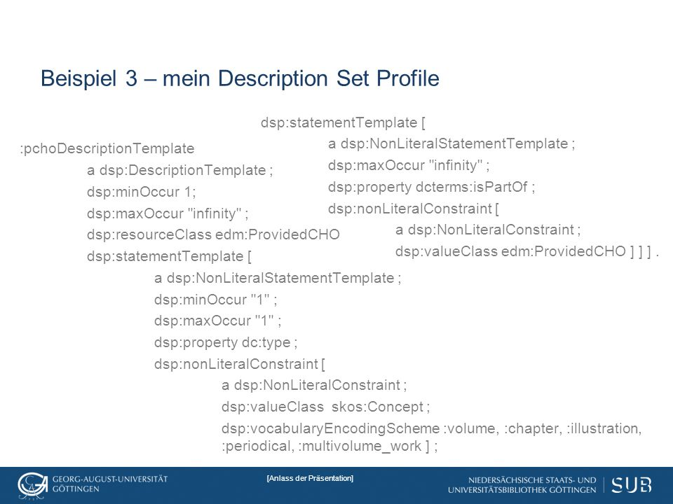 [Anlass der Präsentation] Beispiel 3 – mein Description Set Profile :pchoDescriptionTemplate a dsp:DescriptionTemplate ; dsp:minOccur 1; dsp:maxOccur infinity ; dsp:resourceClass edm:ProvidedCHO dsp:statementTemplate [ a dsp:NonLiteralStatementTemplate ; dsp:minOccur 1 ; dsp:maxOccur 1 ; dsp:property dc:type ; dsp:nonLiteralConstraint [ a dsp:NonLiteralConstraint ; dsp:valueClass skos:Concept ; dsp:vocabularyEncodingScheme :volume, :chapter, :illustration, :periodical, :multivolume_work ] ; dsp:statementTemplate [ a dsp:NonLiteralStatementTemplate ; dsp:maxOccur infinity ; dsp:property dcterms:isPartOf ; dsp:nonLiteralConstraint [ a dsp:NonLiteralConstraint ; dsp:valueClass edm:ProvidedCHO ] ] ].