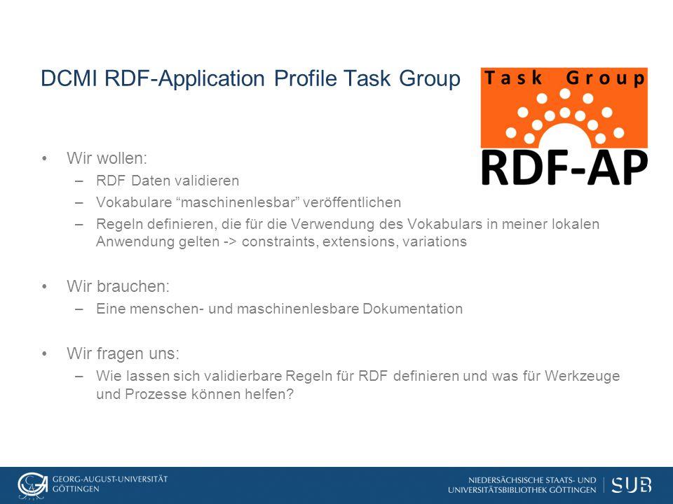 DCMI RDF-Application Profile Task Group Wir wollen: –RDF Daten validieren –Vokabulare maschinenlesbar veröffentlichen –Regeln definieren, die für die Verwendung des Vokabulars in meiner lokalen Anwendung gelten -> constraints, extensions, variations Wir brauchen: –Eine menschen- und maschinenlesbare Dokumentation Wir fragen uns: –Wie lassen sich validierbare Regeln für RDF definieren und was für Werkzeuge und Prozesse können helfen