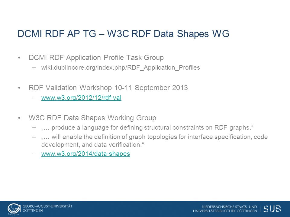 "DCMI RDF AP TG – W3C RDF Data Shapes WG DCMI RDF Application Profile Task Group –wiki.dublincore.org/index.php/RDF_Application_Profiles RDF Validation Workshop 10-11 September 2013 –www.w3.org/2012/12/rdf-valwww.w3.org/2012/12/rdf-val W3C RDF Data Shapes Working Group –""… produce a language for defining structural constraints on RDF graphs. –""… will enable the definition of graph topologies for interface specification, code development, and data verification. –www.w3.org/2014/data-shapeswww.w3.org/2014/data-shapes"