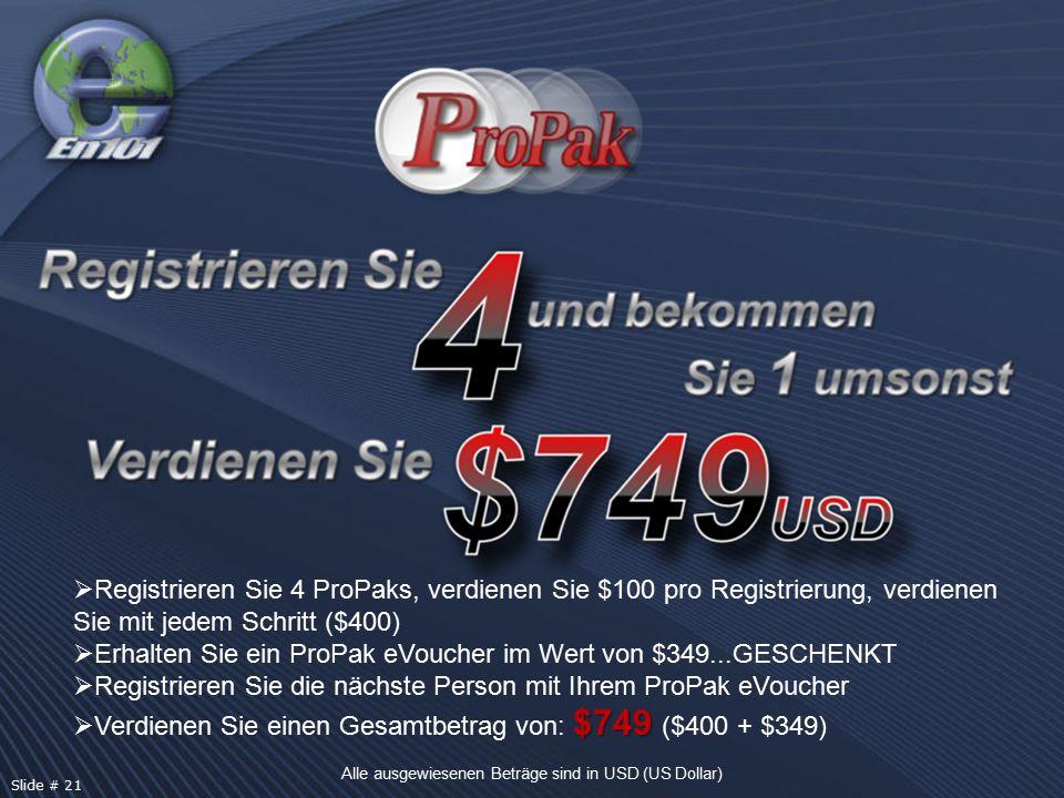  Registrieren Sie 4 ProPaks, verdienen Sie $100 pro Registrierung, verdienen Sie mit jedem Schritt ($400)  Erhalten Sie ein ProPak eVoucher im Wert von $349...GESCHENKT  Registrieren Sie die nächste Person mit Ihrem ProPak eVoucher $749  Verdienen Sie einen Gesamtbetrag von: $749 ($400 + $349) Alle ausgewiesenen Beträge sind in USD (US Dollar) Slide # 21