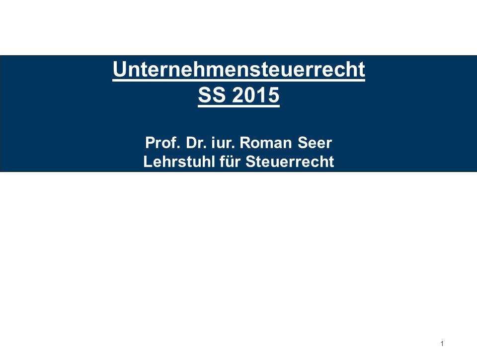 1 Unternehmensteuerrecht SS 2015 Prof. Dr. iur. Roman Seer Lehrstuhl für Steuerrecht