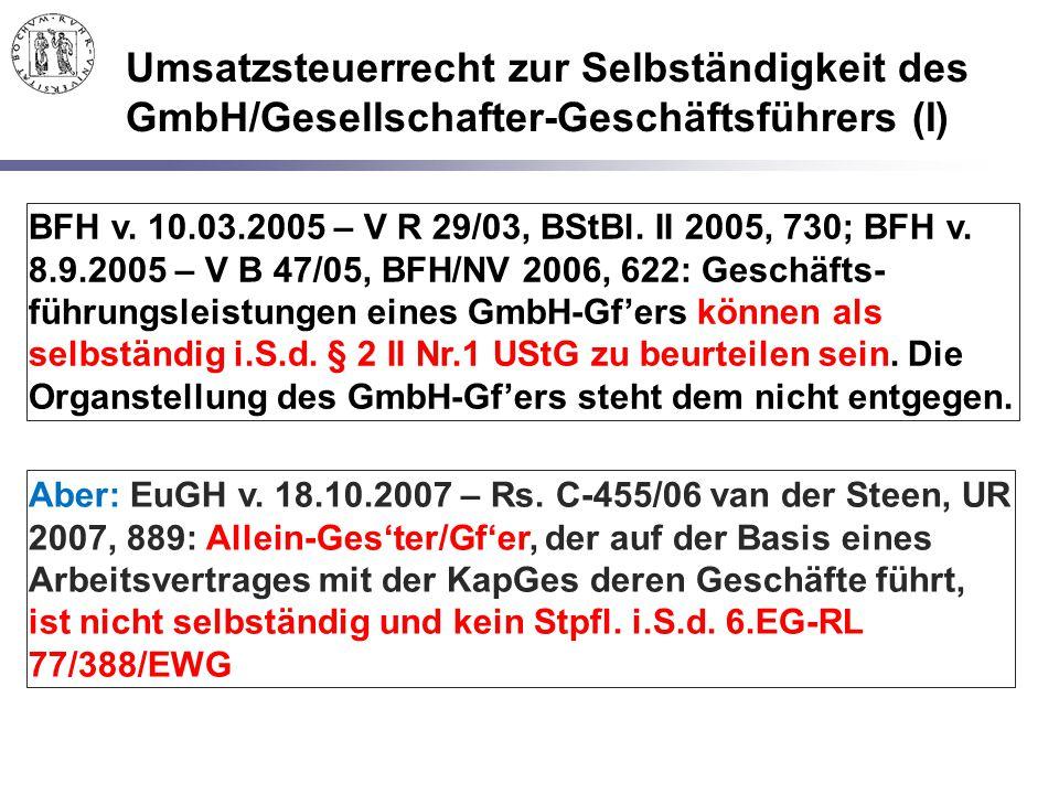 Umsatzsteuerrecht zur Selbständigkeit des GmbH/Gesellschafter-Geschäftsführers (I) BFH v. 10.03.2005 – V R 29/03, BStBl. II 2005, 730; BFH v. 8.9.2005
