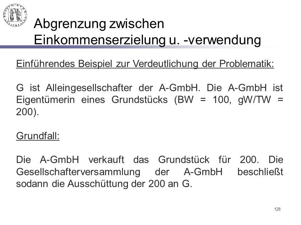 128 Abgrenzung zwischen Einkommenserzielung u. -verwendung Einführendes Beispiel zur Verdeutlichung der Problematik: G ist Alleingesellschafter der A-