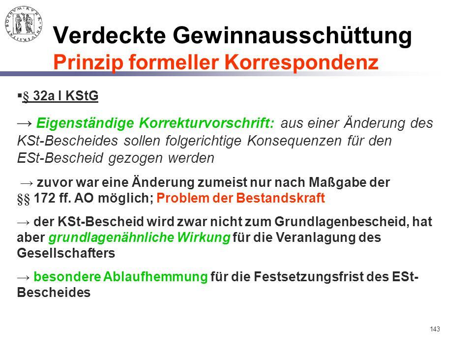 143 Verdeckte Gewinnausschüttung Prinzip formeller Korrespondenz  § 32a I KStG → Eigenständige Korrekturvorschrift: aus einer Änderung des KSt-Besche