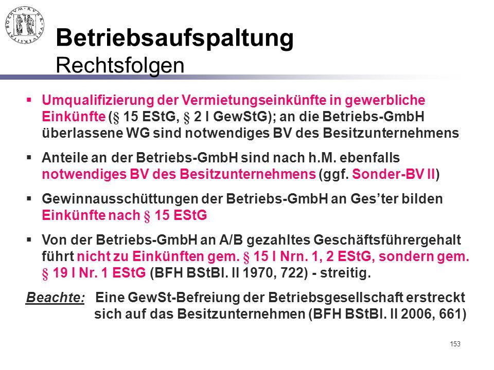 153 Betriebsaufspaltung Rechtsfolgen  Umqualifizierung der Vermietungseinkünfte in gewerbliche Einkünfte (§ 15 EStG, § 2 I GewStG); an die Betriebs-G