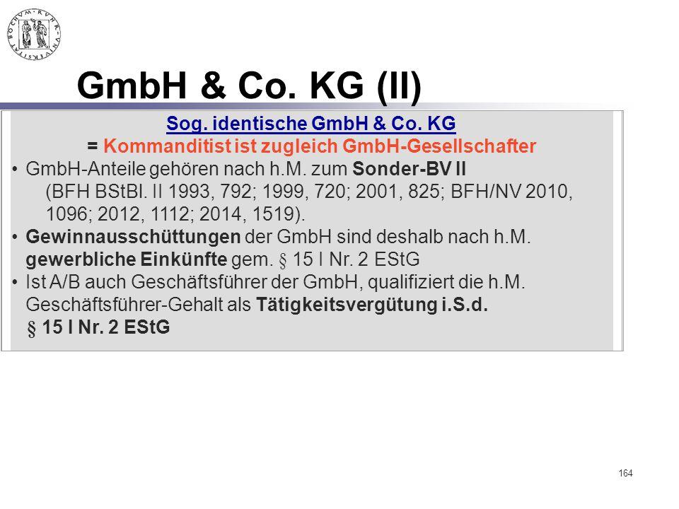 164 GmbH & Co. KG (II) Sog. identische GmbH & Co. KG = Kommanditist ist zugleich GmbH-Gesellschafter GmbH-Anteile gehören nach h.M. zum Sonder-BV II (