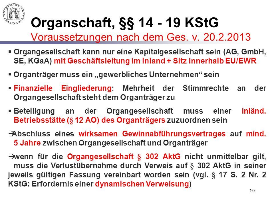 169 Organschaft, §§ 14 - 19 KStG Voraussetzungen nach dem Ges. v. 20.2.2013  Organgesellschaft kann nur eine Kapitalgesellschaft sein (AG, GmbH, SE,
