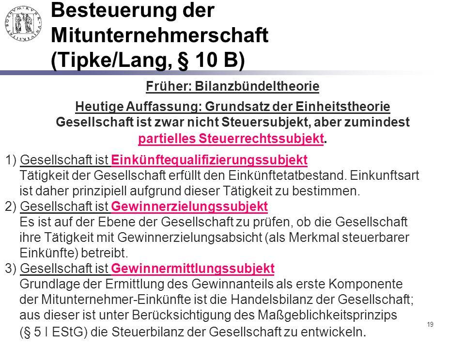 19 Besteuerung der Mitunternehmerschaft (Tipke/Lang, § 10 B) Früher: Bilanzbündeltheorie Heutige Auffassung: Grundsatz der Einheitstheorie Gesellschaf