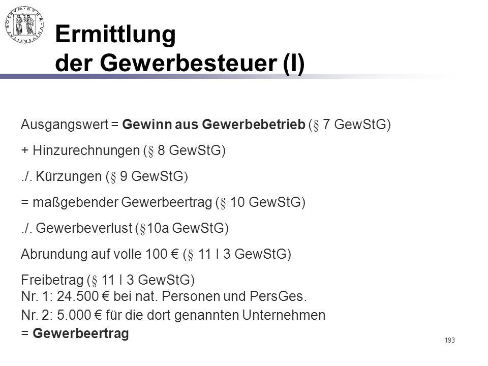 193 Ermittlung der Gewerbesteuer (I) Freibetrag (§ 11 I 3 GewStG) Nr. 1: 24.500 € bei nat. Personen und PersGes. Nr. 2: 5.000 € für die dort genannten