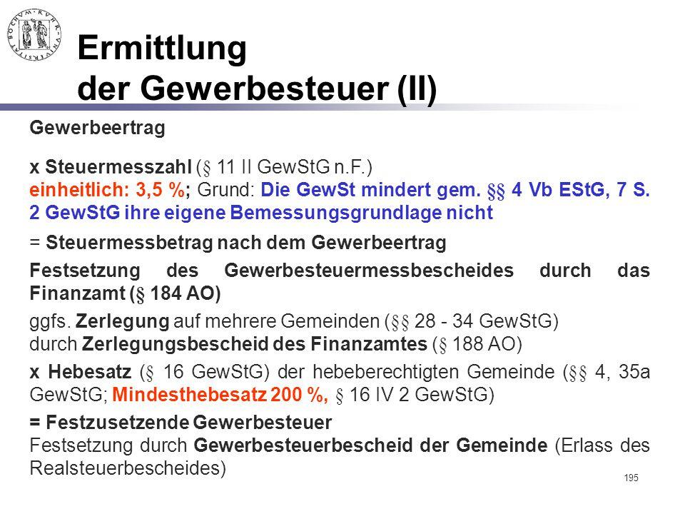 195 Ermittlung der Gewerbesteuer (II) x Steuermesszahl (§ 11 II GewStG n.F.) einheitlich: 3,5 %; Grund: Die GewSt mindert gem. §§ 4 Vb EStG, 7 S. 2 Ge