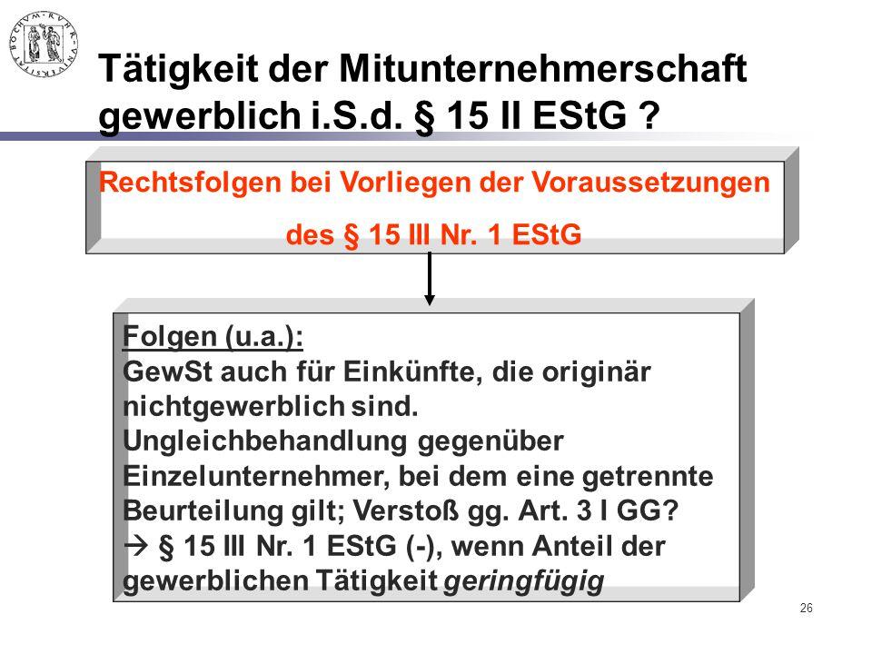 26 Tätigkeit der Mitunternehmerschaft gewerblich i.S.d. § 15 II EStG ? Folgen (u.a.): GewSt auch für Einkünfte, die originär nichtgewerblich sind. Ung
