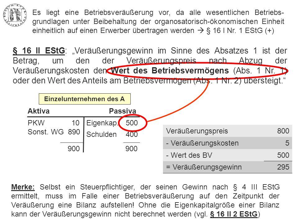"""900 900 PKW 10 Sonst. WG 890 Eigenkap. 500 Schulden 400 AktivaPassiva Einzelunternehmen des A § 16 II EStG: """"Veräußerungsgewinn im Sinne des Absatzes"""
