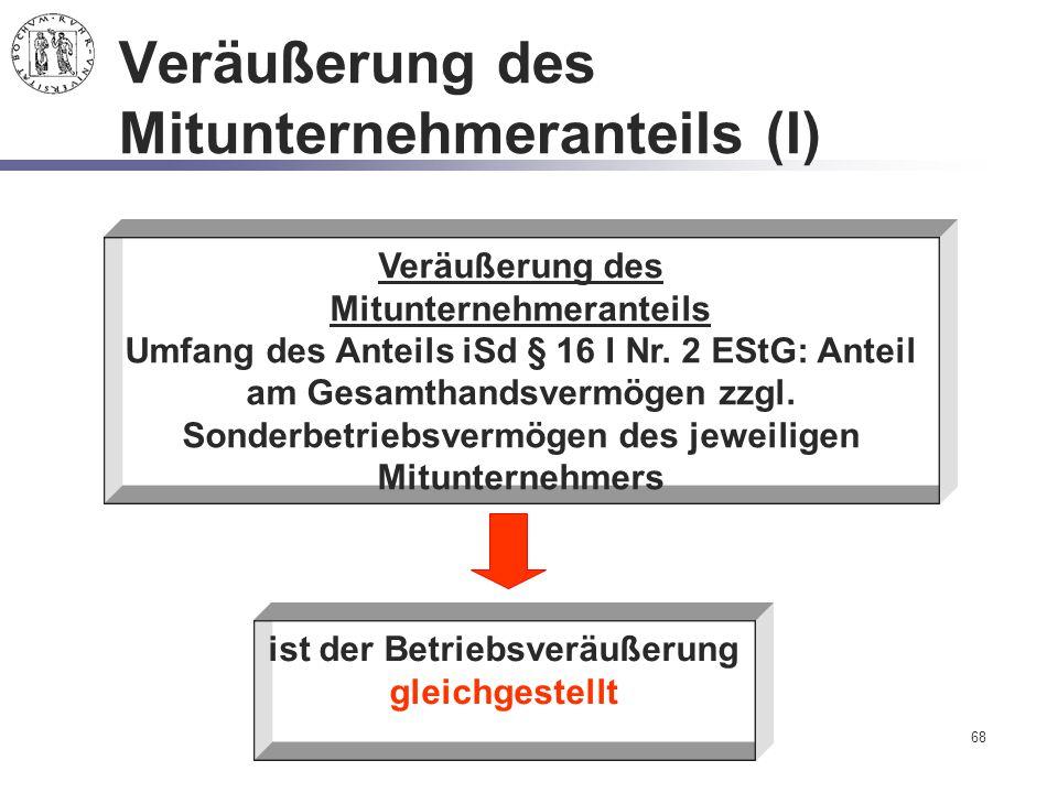 68 Veräußerung des Mitunternehmeranteils (I) Veräußerung des Mitunternehmeranteils Umfang des Anteils iSd § 16 I Nr. 2 EStG: Anteil am Gesamthandsverm