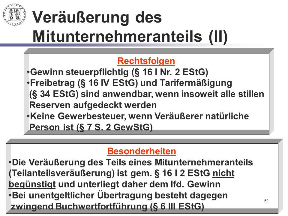 69 Veräußerung des Mitunternehmeranteils (II) Rechtsfolgen Gewinn steuerpflichtig (§ 16 I Nr. 2 EStG) Freibetrag (§ 16 IV EStG) und Tarifermäßigung (§