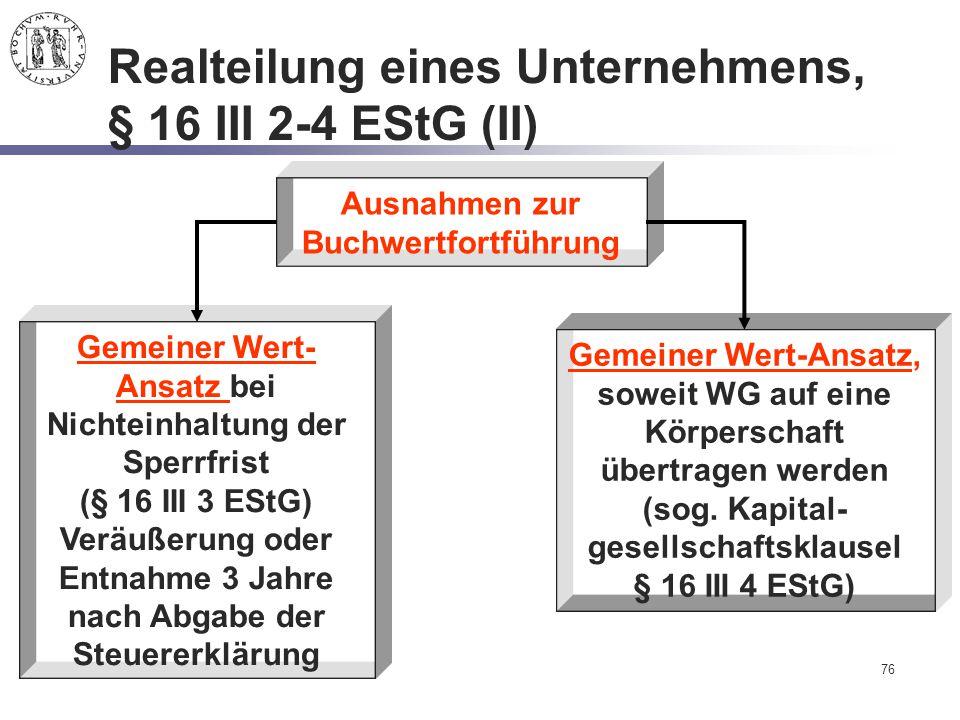 76 Realteilung eines Unternehmens, § 16 III 2-4 EStG (II) Ausnahmen zur Buchwertfortführung Gemeiner Wert-Ansatz, soweit WG auf eine Körperschaft über
