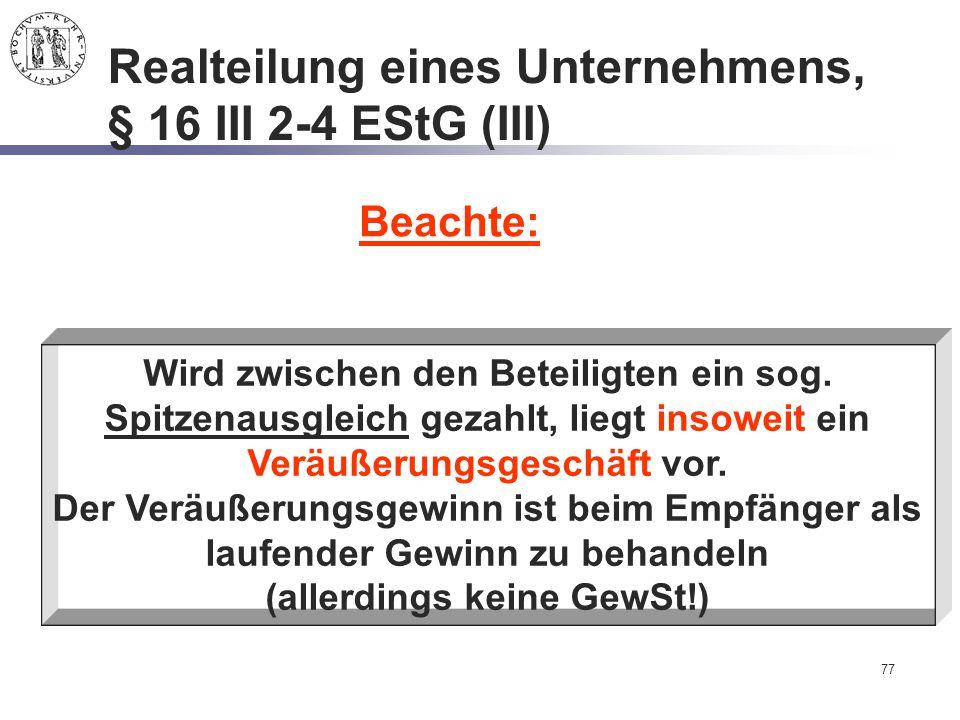 77 Realteilung eines Unternehmens, § 16 III 2-4 EStG (III) Beachte: Wird zwischen den Beteiligten ein sog. Spitzenausgleich gezahlt, liegt insoweit ei