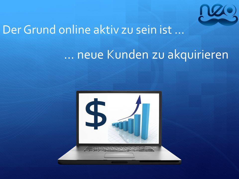 Der Grund online aktiv zu sein ist … … neue Kunden zu akquirieren $