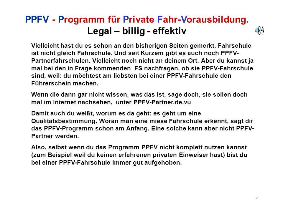 5 PPFV - Programm für Private Fahr-Vorausbildung Legal – billig - effektiv Ach so, außer dem Titel weißt du noch gar nichts über das PPFV- Programm.