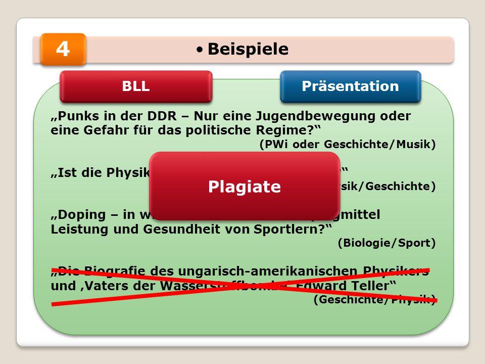 """Beispiele """"Punks in der DDR – Nur eine Jugendbewegung oder eine Gefahr für das politische Regime? (PWi oder Geschichte/Musik) """"Ist die Physik schuld an der Atombombe? (Physik/Geschichte) """"Doping – in wie weit beeinflussen Dopingmittel Leistung und Gesundheit von Sportlern? (Biologie/Sport) """"Die Biografie des ungarisch-amerikanischen Physikers und 'Vaters der Wasserstoffbombe' Edward Teller (Geschichte/Physik) """"Punks in der DDR – Nur eine Jugendbewegung oder eine Gefahr für das politische Regime? (PWi oder Geschichte/Musik) """"Ist die Physik schuld an der Atombombe? (Physik/Geschichte) """"Doping – in wie weit beeinflussen Dopingmittel Leistung und Gesundheit von Sportlern? (Biologie/Sport) """"Die Biografie des ungarisch-amerikanischen Physikers und 'Vaters der Wasserstoffbombe' Edward Teller (Geschichte/Physik) 4 BLL Präsentation Plagiate"""