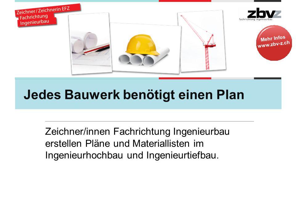 Mehr Infos www.zbv-z.ch Jedes Bauwerk benötigt einen Plan Zeichner/innen Fachrichtung Ingenieurbau erstellen Pläne und Materiallisten im Ingenieurhochbau und Ingenieurtiefbau.