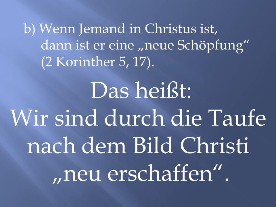 """b) Wenn Jemand in Christus ist, dann ist er eine """"neue Schöpfung"""" (2 Korinther 5, 17). Das heißt: Wir sind durch die Taufe nach dem Bild Christi """"neu"""