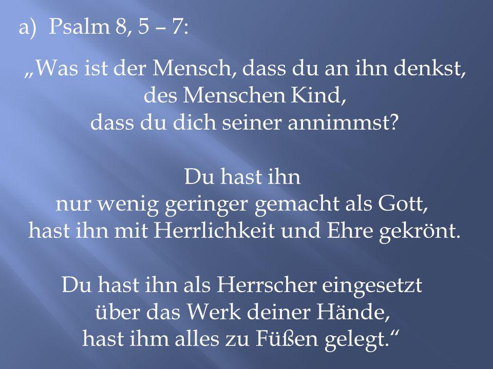 """a) Psalm 8, 5 – 7: """"Was ist der Mensch, dass du an ihn denkst, des Menschen Kind, dass du dich seiner annimmst? Du hast ihn nur wenig geringer gemacht"""