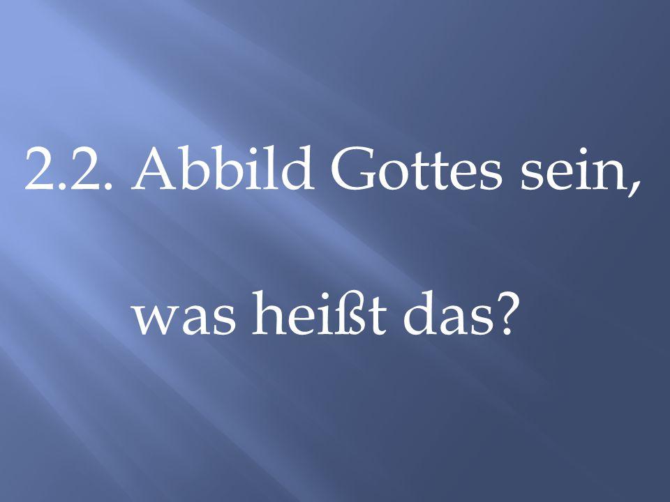 2.2. Abbild Gottes sein, was heißt das?