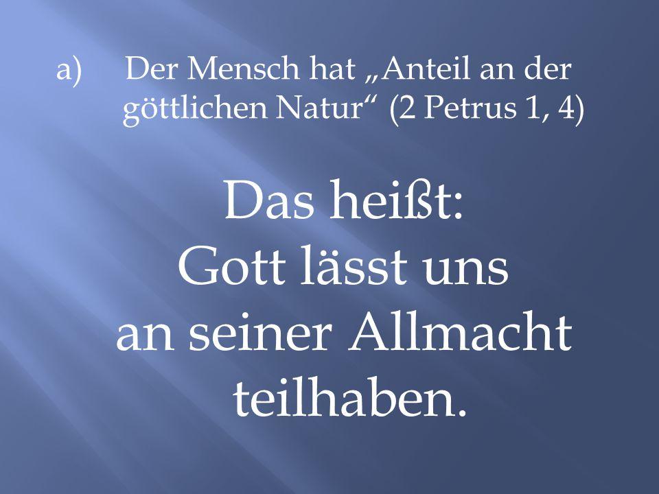 "a) Der Mensch hat ""Anteil an der göttlichen Natur"" (2 Petrus 1, 4) Das heißt: Gott lässt uns an seiner Allmacht teilhaben."