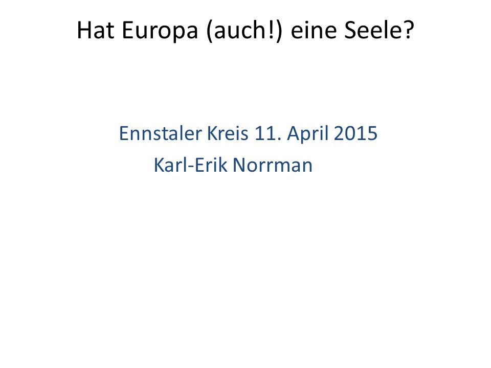 Hat Europa (auch!) eine Seele Ennstaler Kreis 11. April 2015 Karl-Erik Norrman