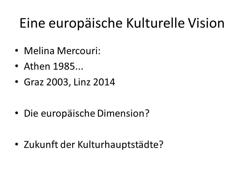 Eine europäische Kulturelle Vision Melina Mercouri: Athen 1985... Graz 2003, Linz 2014 Die europäische Dimension? Zukunft der Kulturhauptstädte?