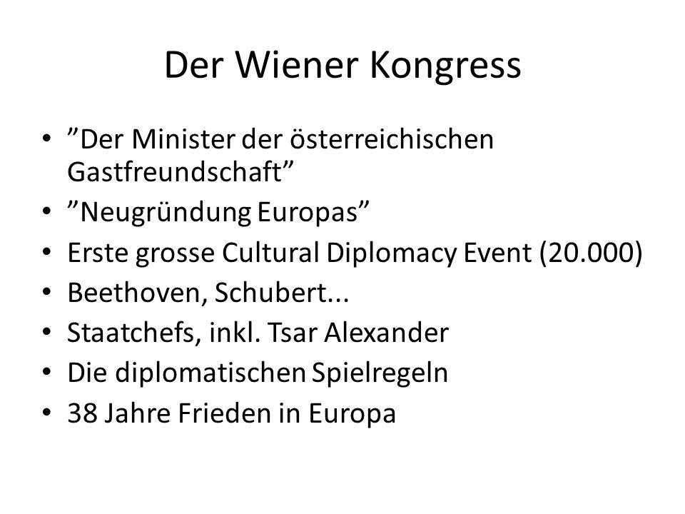 Der Wiener Kongress Der Minister der österreichischen Gastfreundschaft Neugründung Europas Erste grosse Cultural Diplomacy Event (20.000) Beethoven, Schubert...