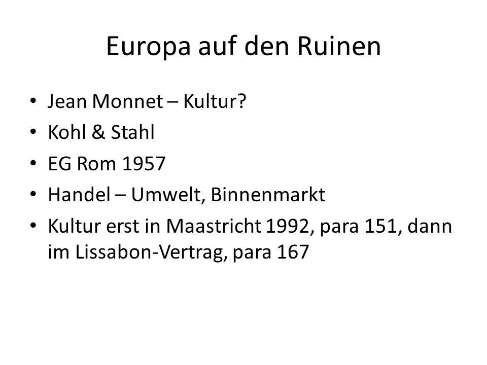 Europa auf den Ruinen Jean Monnet – Kultur? Kohl & Stahl EG Rom 1957 Handel – Umwelt, Binnenmarkt Kultur erst in Maastricht 1992, para 151, dann im Li