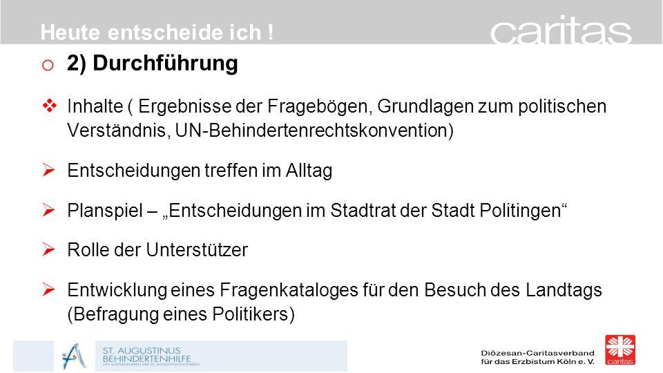 Heute entscheide ich ! o 2) Durchführung  Inhalte ( Ergebnisse der Fragebögen, Grundlagen zum politischen Verständnis, UN-Behindertenrechtskonvention