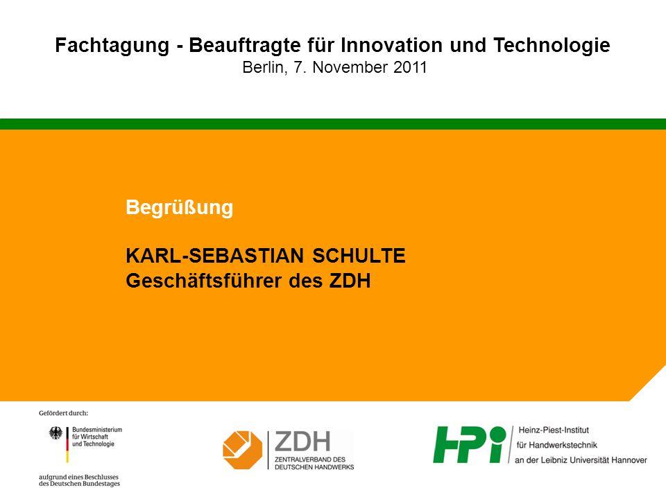 Fachtagung - Beauftragte für Innovation und Technologie Berlin, 7. November 2011 Begrüßung KARL-SEBASTIAN SCHULTE Geschäftsführer des ZDH