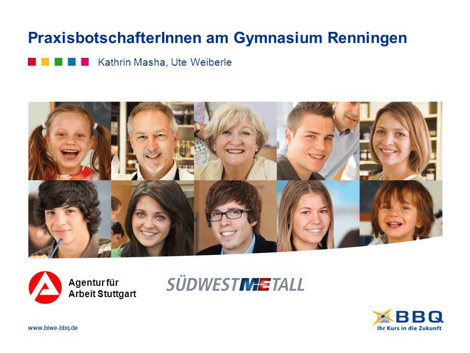 www.biwe-bbq.de PraxisbotschafterInnen am Gymnasium Renningen Kathrin Masha, Ute Weiberle Agentur für Arbeit Stuttgart