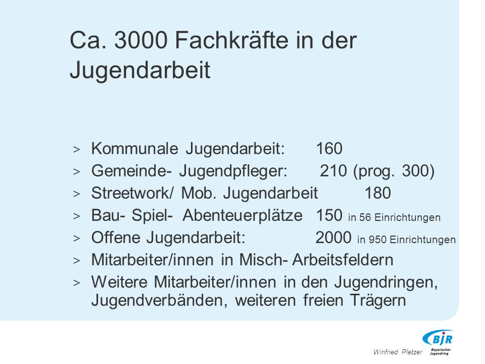 Winfried Pletzer Ca. 3000 Fachkräfte in der Jugendarbeit > Kommunale Jugendarbeit: 160 > Gemeinde- Jugendpfleger: 210 (prog. 300) > Streetwork/ Mob. J