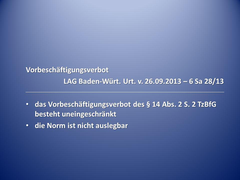 Vorbeschäftigungsverbot LAG Baden-Würt. Urt. v. 26.09.2013 – 6 Sa 28/13 das Vorbeschäftigungsverbot des § 14 Abs. 2 S. 2 TzBfG besteht uneingeschränkt