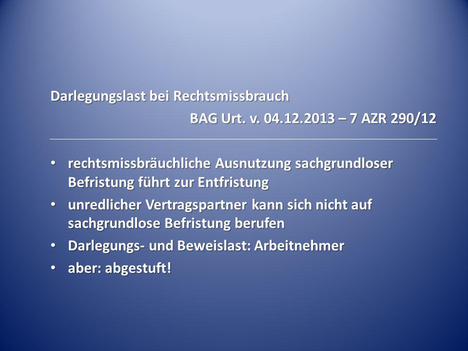 Darlegungslast bei Rechtsmissbrauch BAG Urt. v. 04.12.2013 – 7 AZR 290/12 rechtsmissbräuchliche Ausnutzung sachgrundloser Befristung führt zur Entfris