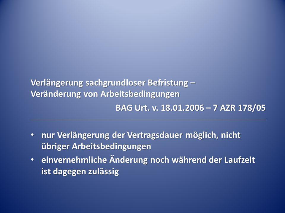 Verlängerung sachgrundloser Befristung – Veränderung von Arbeitsbedingungen BAG Urt. v. 18.01.2006 – 7 AZR 178/05 nur Verlängerung der Vertragsdauer m