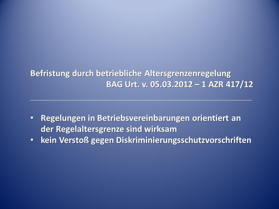 Befristung durch betriebliche Altersgrenzenregelung BAG Urt. v. 05.03.2012 – 1 AZR 417/12 Regelungen in Betriebsvereinbarungen orientiert an der Regel