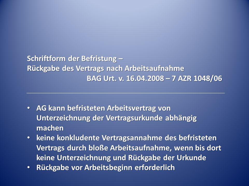 Schriftform der Befristung – Rückgabe des Vertrags nach Arbeitsaufnahme BAG Urt. v. 16.04.2008 – 7 AZR 1048/06 AG kann befristeten Arbeitsvertrag von