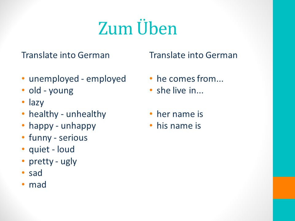 Zum Üben Translate into German unemployed - employed old - young lazy healthy - unhealthy happy - unhappy funny - serious quiet - loud pretty - ugly sad mad Translate into German he comes from...
