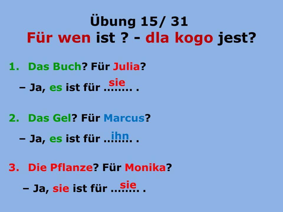 Übung 15/ 31 Für wen ist ? - dla kogo jest? 1. Das Buch? Für Julia? – Ja, es ist für ……... 2. Das Gel? Für Marcus? – Ja, es ist für ……... 3. Die Pflan