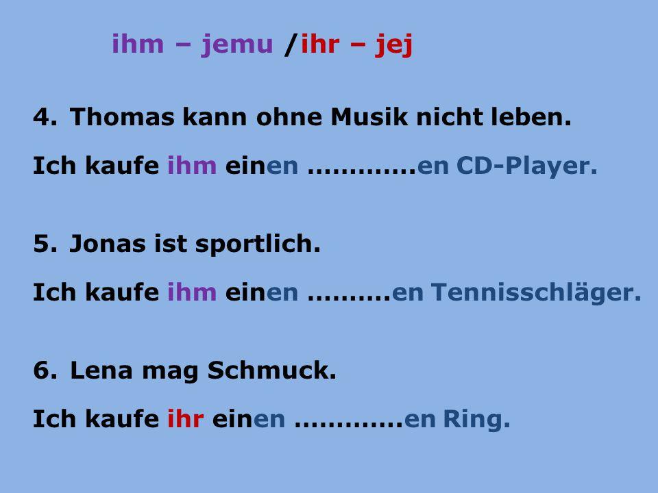 ihm – jemu /ihr – jej 4.Thomas kann ohne Musik nicht leben. Ich kaufe ihm einen ………….en CD-Player. 5.Jonas ist sportlich. Ich kaufe ihm einen ……….en T